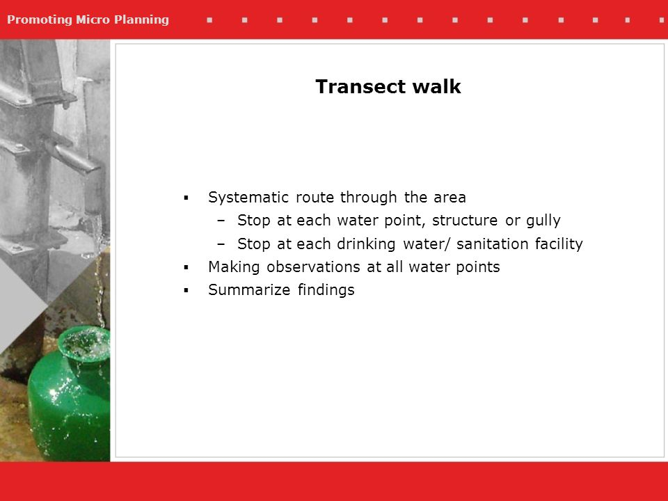 Promoting Micro Planning Transect walk Systematic route through the area –Stop at each water point, structure or gully –Stop at each drinking water/ sanitation facility Making observations at all water points Summarize findings
