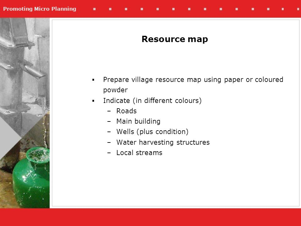 Promoting Micro Planning Resource map Prepare village resource map using paper or coloured powder Indicate (in different colours) –Roads –Main building –Wells (plus condition) –Water harvesting structures –Local streams