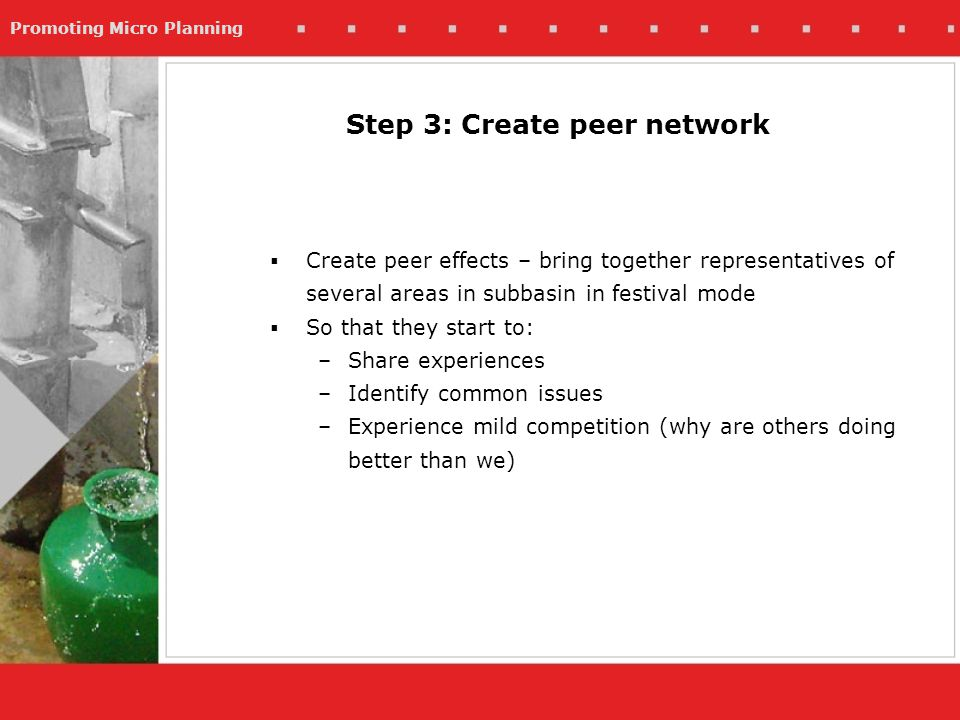 Promoting Micro Planning Step 3: Create peer network Create peer effects – bring together representatives of several areas in subbasin in festival mode So that they start to: –Share experiences –Identify common issues –Experience mild competition (why are others doing better than we)