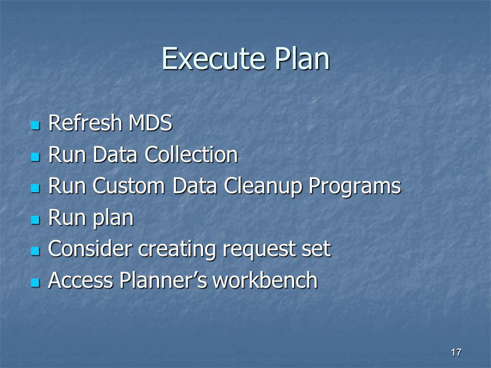 17 Execute Plan Refresh MDS Refresh MDS Run Data Collection Run Data Collection Run Custom Data Cleanup Programs Run Custom Data Cleanup Programs Run