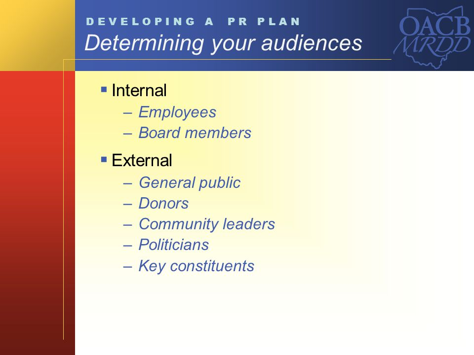Determining your audiences Internal –Employees –Board members External –General public –Donors –Community leaders –Politicians –Key constituents D E V