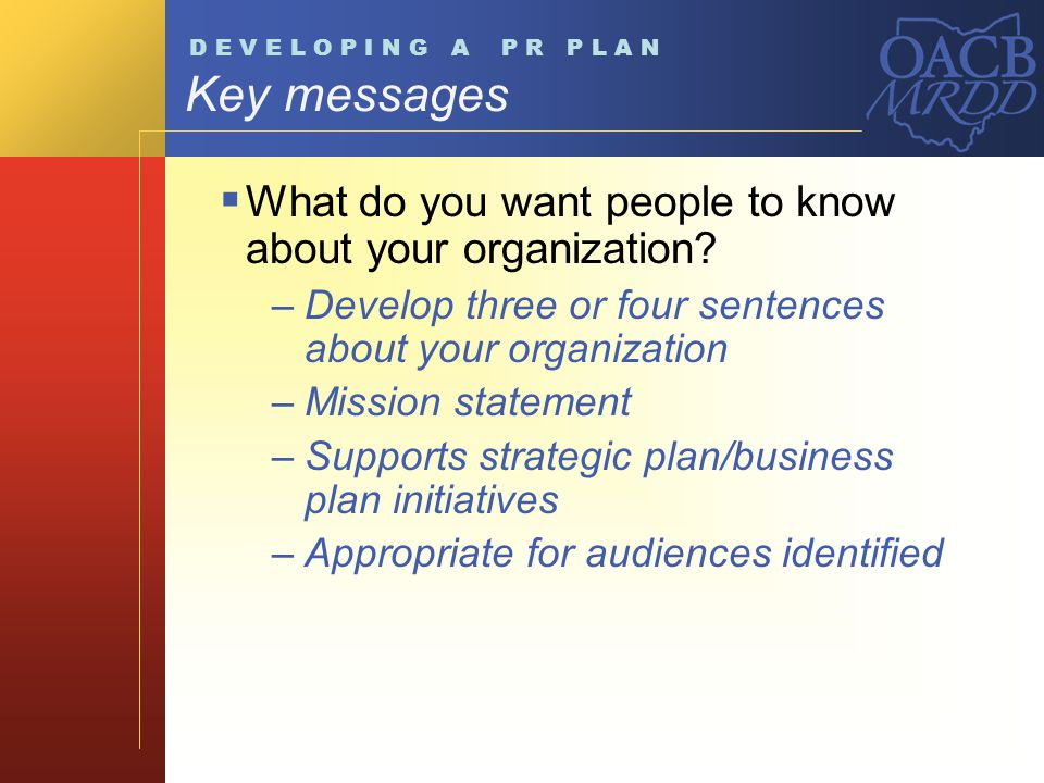 Key messages What do you want people to know about your organization? –Develop three or four sentences about your organization –Mission statement –Sup