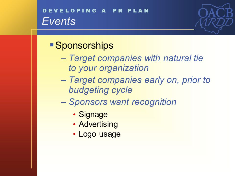 Events Sponsorships –Target companies with natural tie to your organization –Target companies early on, prior to budgeting cycle –Sponsors want recognition Signage Advertising Logo usage D E V E L O P I N G A P R P L A N
