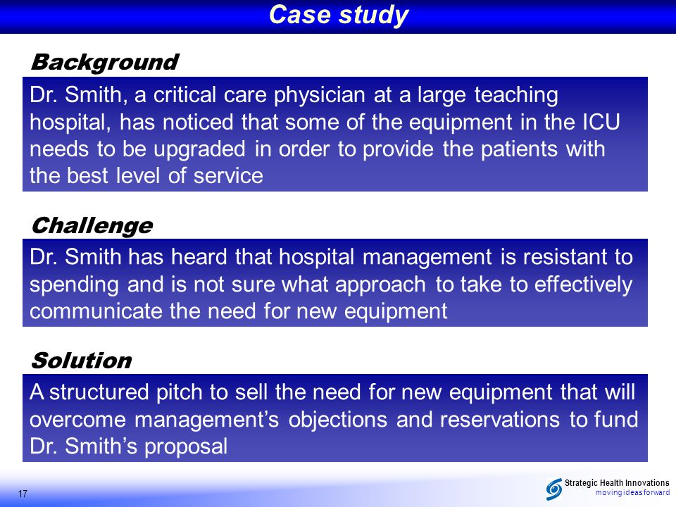 Strategic Health Innovations moving ideas forward 17 Background Case study Dr. Smith, a critical care physician at a large teaching hospital, has noti
