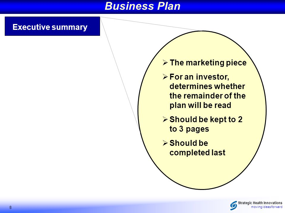 Strategic Health Innovations moving ideas forward 8 Business Plan Executive summary The marketing piece For an investor, determines whether the remainder of the plan will be read Should be kept to 2 to 3 pages Should be completed last