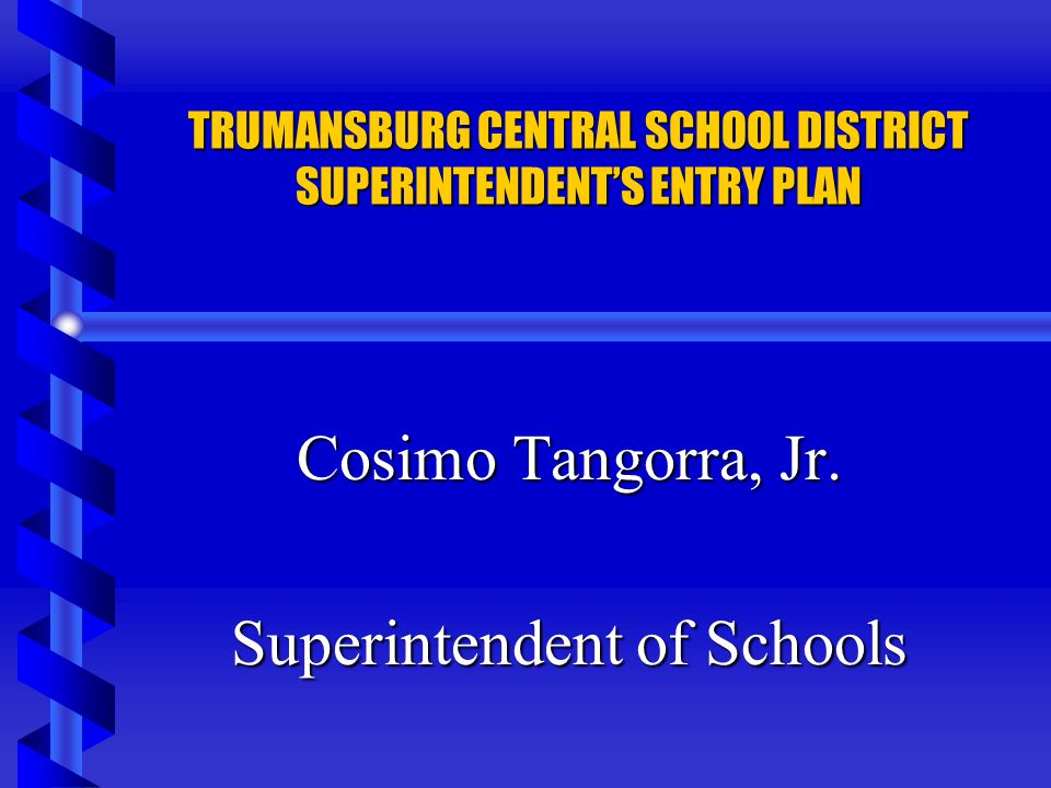 TRUMANSBURG CENTRAL SCHOOL DISTRICT SUPERINTENDENTS ENTRY PLAN Cosimo Tangorra, Jr. Superintendent of Schools
