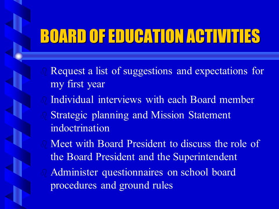 BOARD OF EDUCATION ACTIVITIES b b Request a list of suggestions and expectations for my first year b b Individual interviews with each Board member b