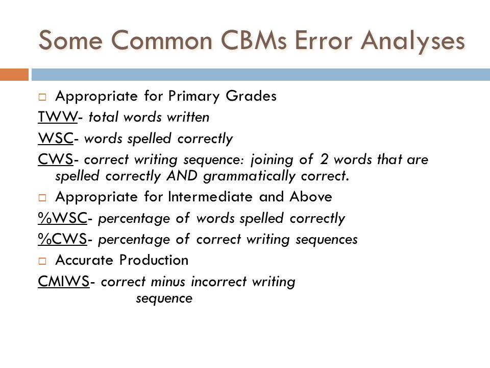 Some Common CBMs Error Analyses Appropriate for Primary Grades TWW- total words written WSC- words spelled correctly CWS- correct writing sequence: jo