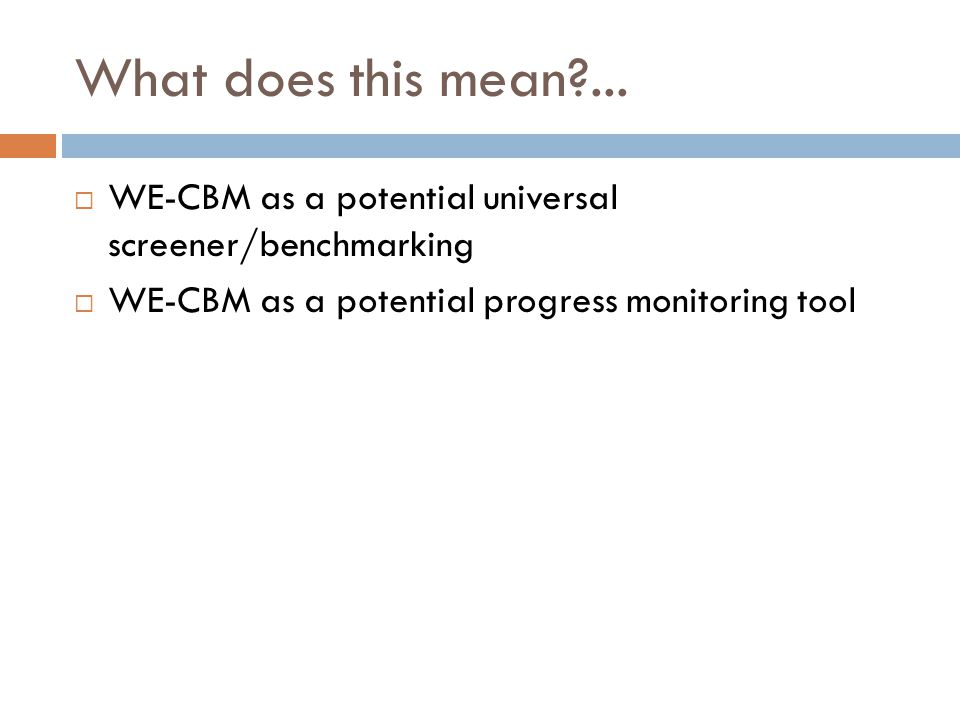 What does this mean?... WE-CBM as a potential universal screener/benchmarking WE-CBM as a potential progress monitoring tool