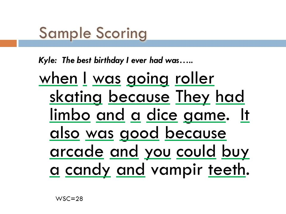 Sample Scoring Kyle: The best birthday I ever had was….. when I was going roller skating because They had limbo and a dice game. It also was good beca