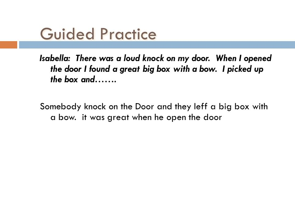 Guided Practice Isabella: There was a loud knock on my door. When I opened the door I found a great big box with a bow. I picked up the box and……. Som