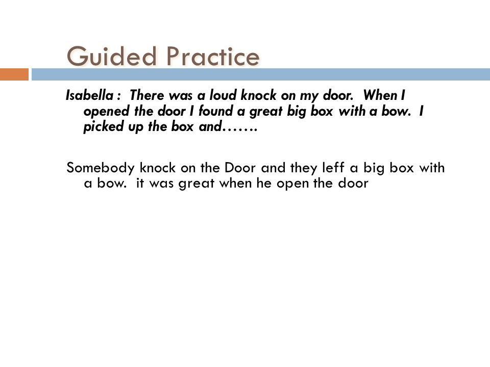 Guided Practice Isabella : There was a loud knock on my door. When I opened the door I found a great big box with a bow. I picked up the box and……. So