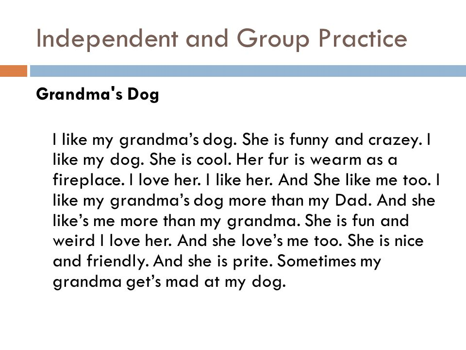Independent and Group Practice Grandma's Dog I like my grandmas dog. She is funny and crazey. I like my dog. She is cool. Her fur is wearm as a firepl