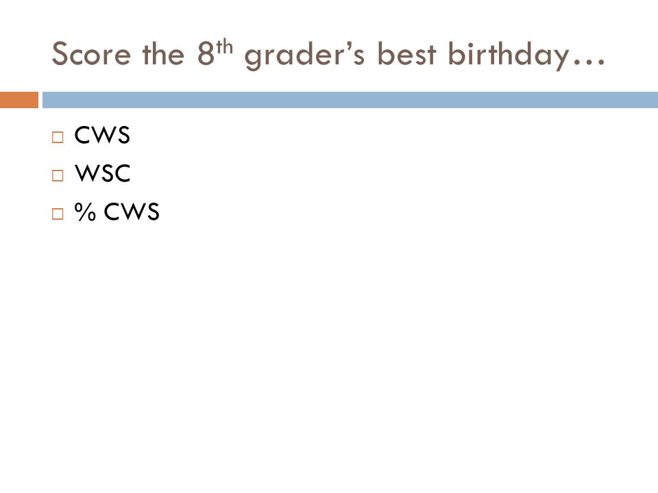 Score the 8 th graders best birthday… CWS WSC % CWS