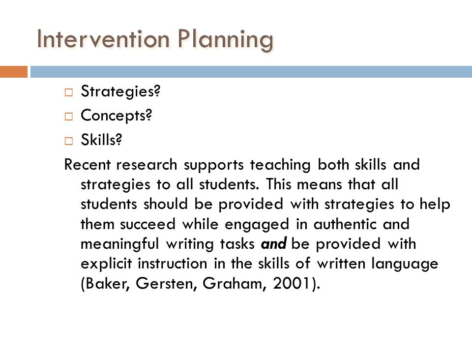Intervention Planning Strategies? Concepts? Skills? Recent research supports teaching both skills and strategies to all students. This means that all