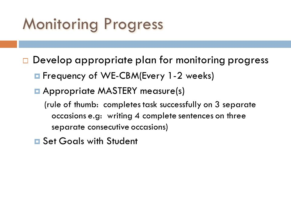 Monitoring Progress Develop appropriate plan for monitoring progress Frequency of WE-CBM(Every 1-2 weeks) Appropriate MASTERY measure(s) (rule of thum