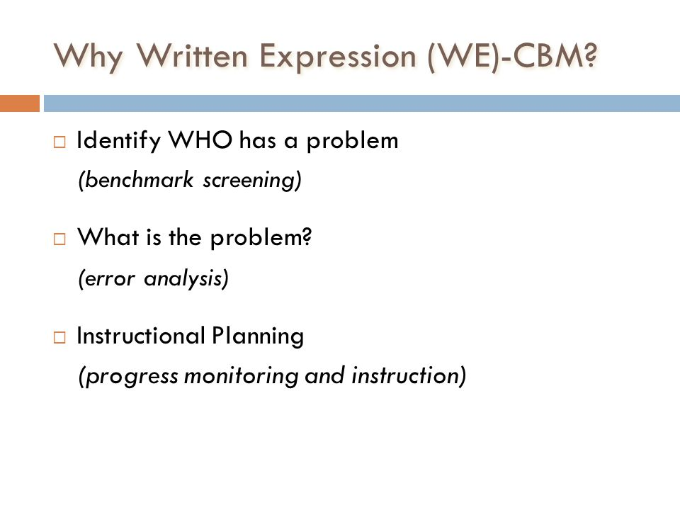 Why Written Expression (WE)-CBM? Identify WHO has a problem (benchmark screening) What is the problem? (error analysis) Instructional Planning (progre