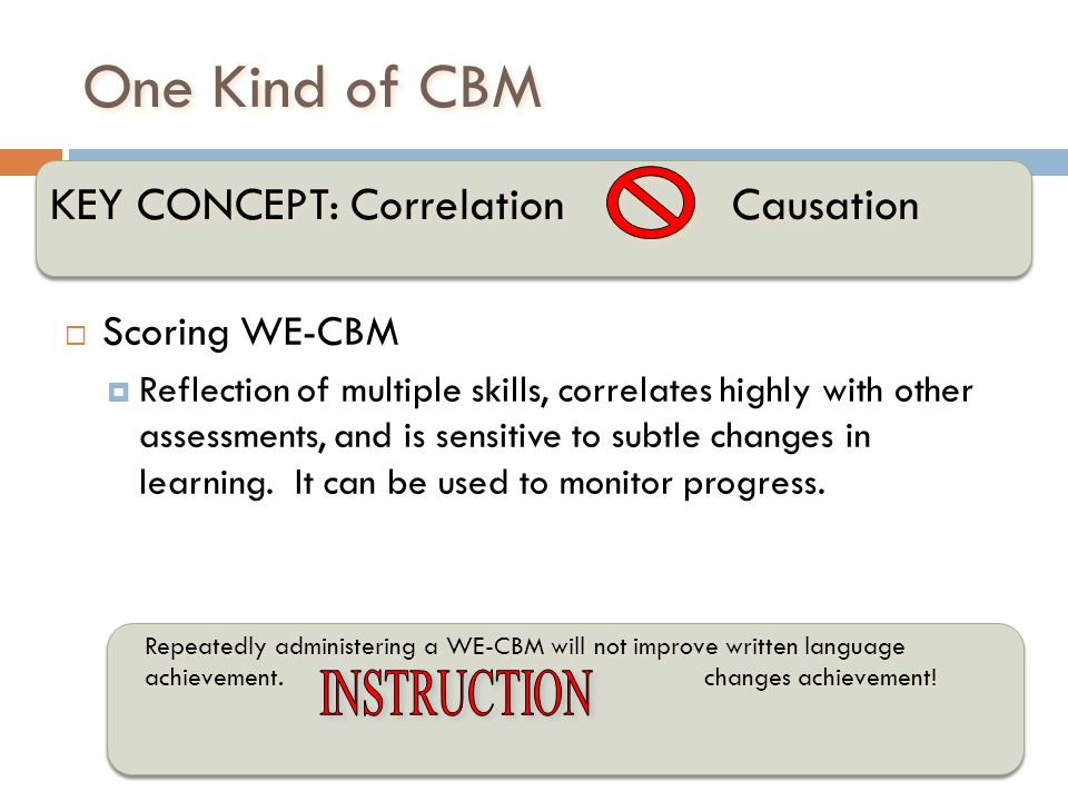 One Kind of CBM Scoring WE-CBM Reflection of multiple skills, correlates highly with other assessments, and is sensitive to subtle changes in learning