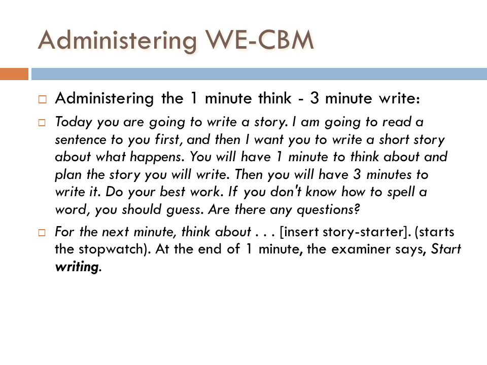 Administering WE-CBM Administering the 1 minute think - 3 minute write: Today you are going to write a story. I am going to read a sentence to you fir