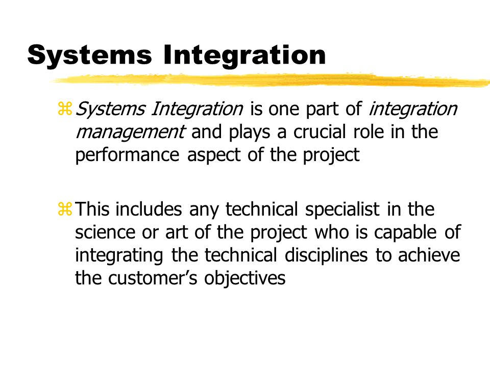 Systems Integration zSystems Integration is one part of integration management and plays a crucial role in the performance aspect of the project zThis includes any technical specialist in the science or art of the project who is capable of integrating the technical disciplines to achieve the customers objectives