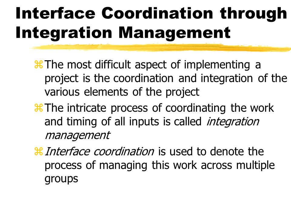 Interface Coordination through Integration Management zThe most difficult aspect of implementing a project is the coordination and integration of the