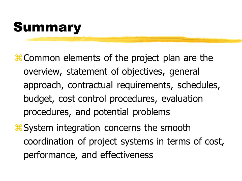Summary zCommon elements of the project plan are the overview, statement of objectives, general approach, contractual requirements, schedules, budget,