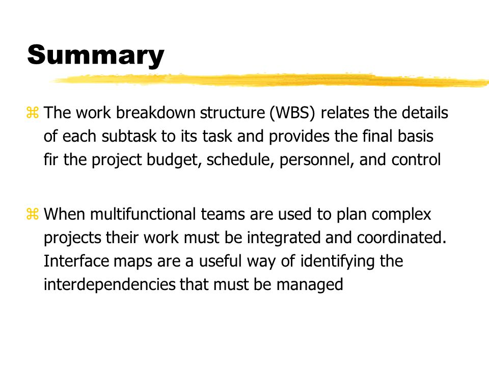 Summary zThe work breakdown structure (WBS) relates the details of each subtask to its task and provides the final basis fir the project budget, schedule, personnel, and control zWhen multifunctional teams are used to plan complex projects their work must be integrated and coordinated.