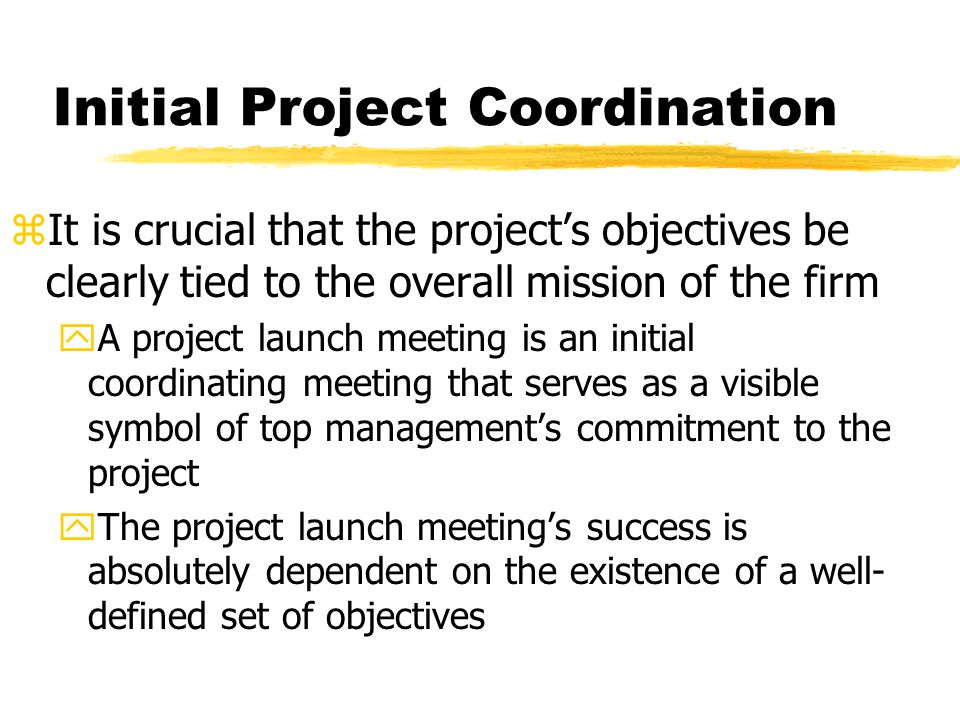 Initial Project Coordination zIt is crucial that the projects objectives be clearly tied to the overall mission of the firm yA project launch meeting