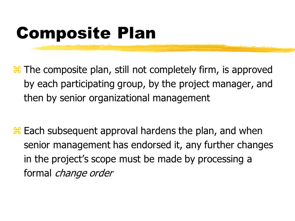 Composite Plan zThe composite plan, still not completely firm, is approved by each participating group, by the project manager, and then by senior org