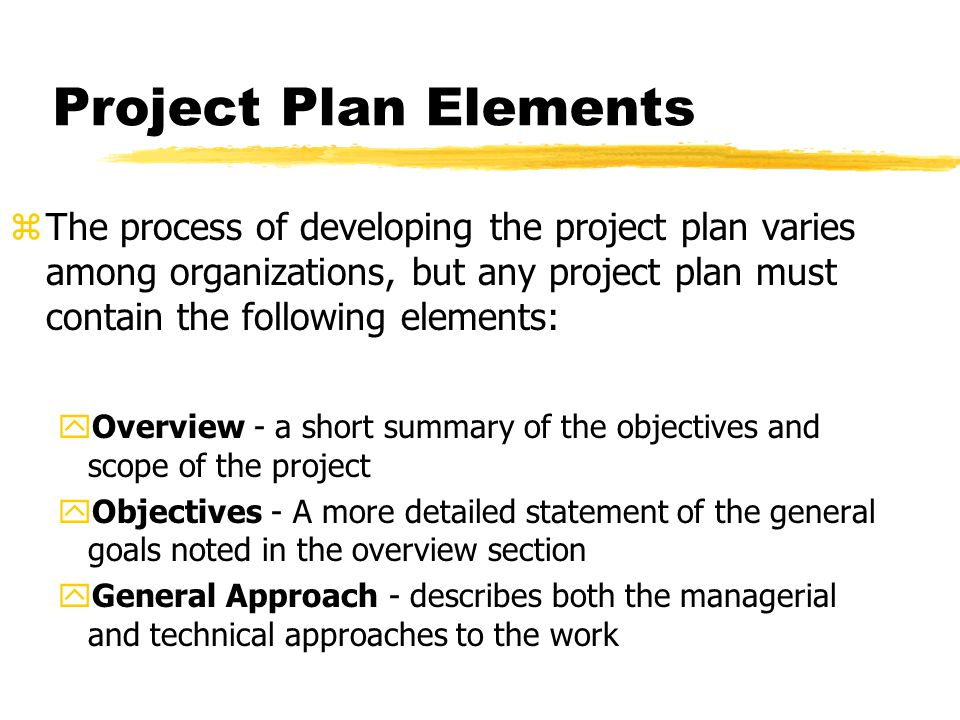 Project Plan Elements zThe process of developing the project plan varies among organizations, but any project plan must contain the following elements: yOverview - a short summary of the objectives and scope of the project yObjectives - A more detailed statement of the general goals noted in the overview section yGeneral Approach - describes both the managerial and technical approaches to the work