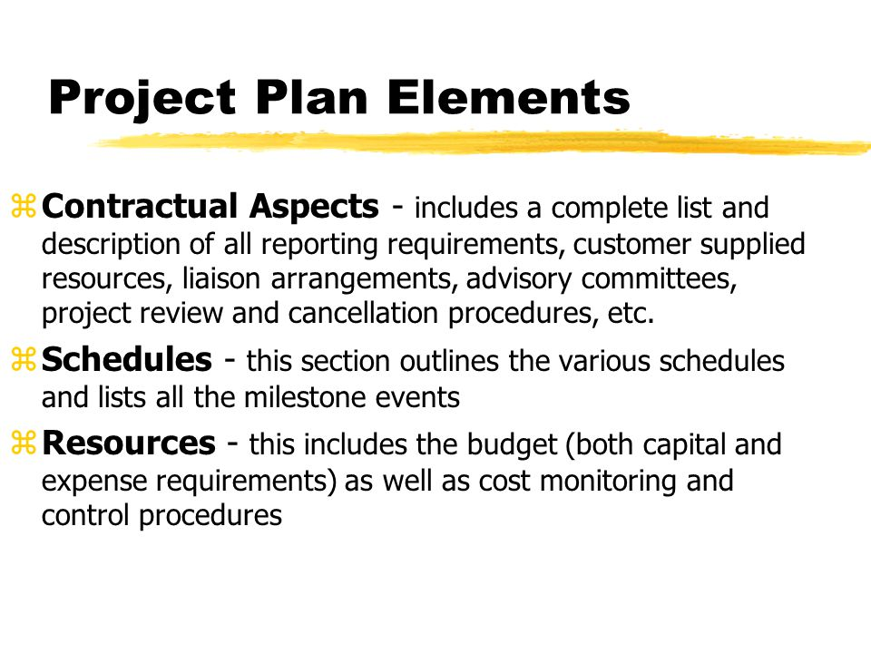 Project Plan Elements zContractual Aspects - includes a complete list and description of all reporting requirements, customer supplied resources, liai