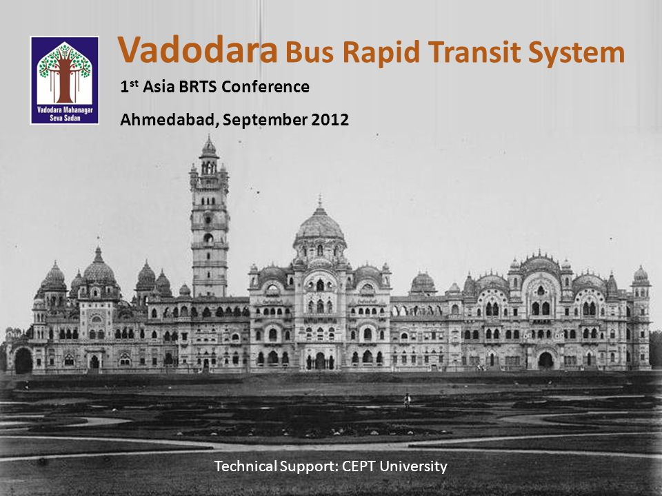Vadodara Bus Rapid Transit System 1 st Asia BRTS Conference Ahmedabad, September 2012 Technical Support: CEPT University