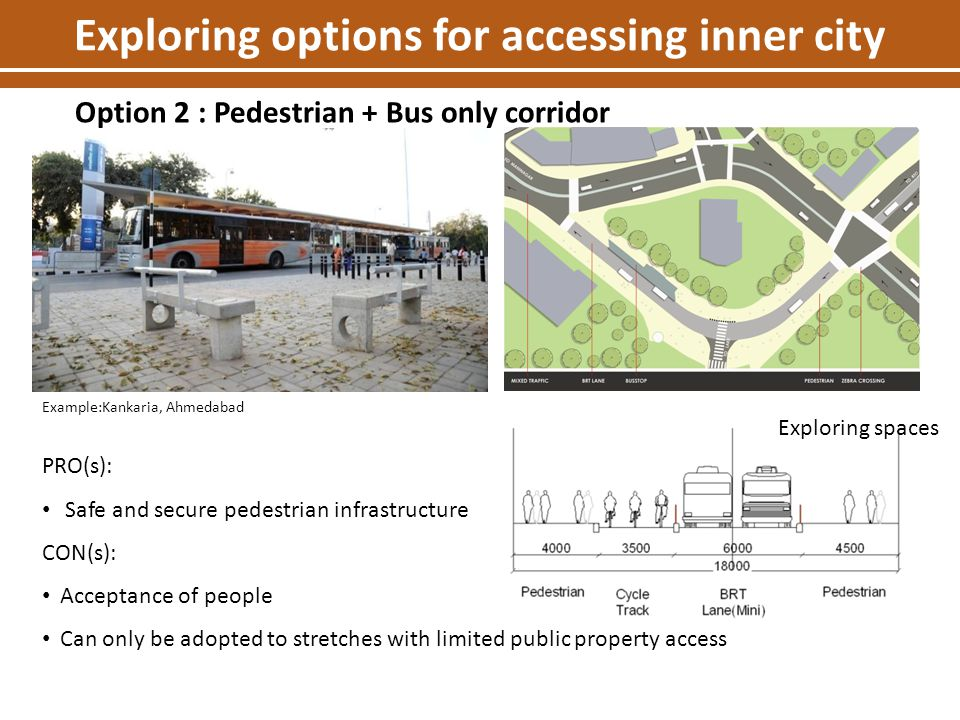Exploring options for accessing inner city Option 2 : Pedestrian + Bus only corridor PRO(s): Safe and secure pedestrian infrastructure CON(s): Accepta