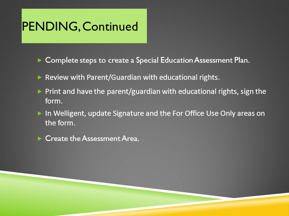 PENDING, Continued Complete steps to create a Special Education Assessment Plan. Review with Parent/Guardian with educational rights. Print and have t