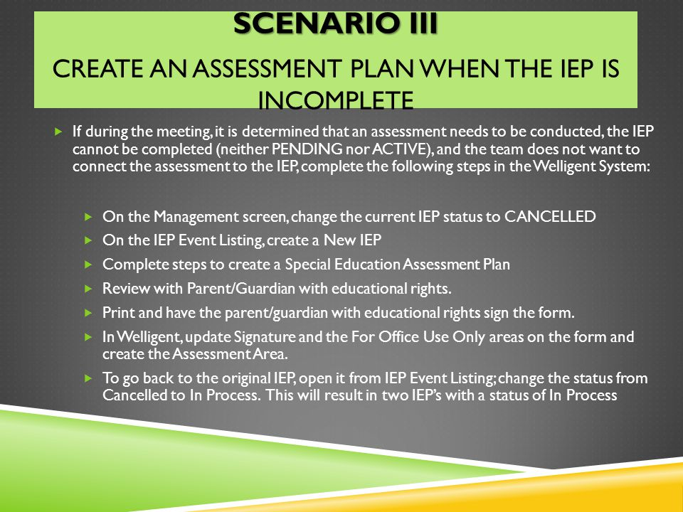 SCENARIO III SCENARIO III CREATE AN ASSESSMENT PLAN WHEN THE IEP IS INCOMPLETE If during the meeting, it is determined that an assessment needs to be