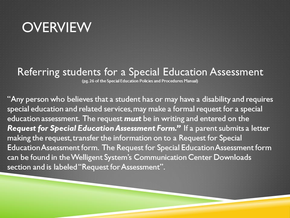 Referring students for a Special Education Assessment (pg. 26 of the Special Education Policies and Procedures Manual) Any person who believes that a