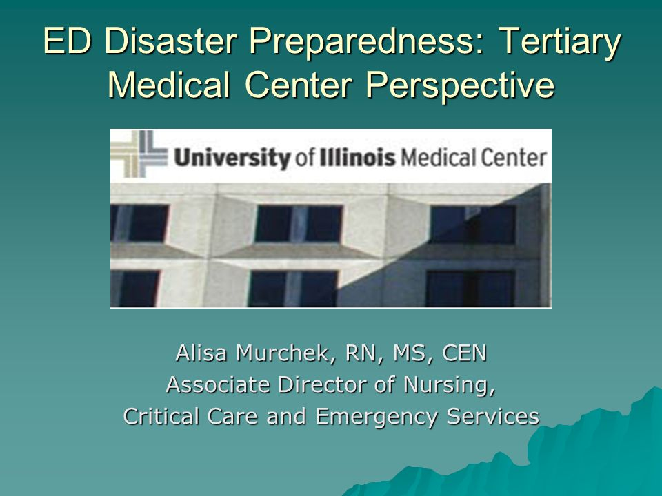 ED Disaster Preparedness: Tertiary Medical Center Perspective Alisa Murchek, RN, MS, CEN Associate Director of Nursing, Critical Care and Emergency Services