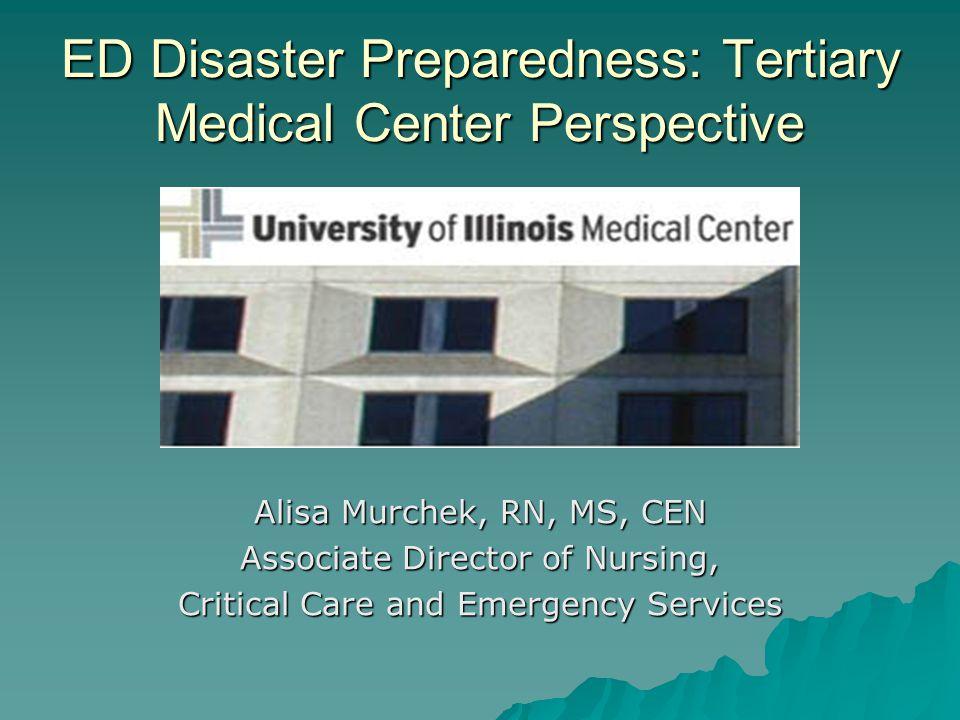 ED Disaster Preparedness: Tertiary Medical Center Perspective Alisa Murchek, RN, MS, CEN Associate Director of Nursing, Critical Care and Emergency Se
