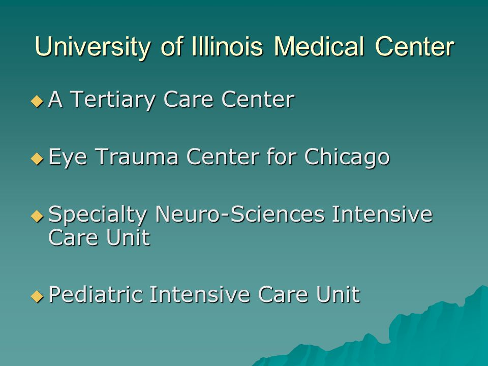 University of Illinois Medical Center A Tertiary Care Center A Tertiary Care Center Eye Trauma Center for Chicago Eye Trauma Center for Chicago Specialty Neuro-Sciences Intensive Care Unit Specialty Neuro-Sciences Intensive Care Unit Pediatric Intensive Care Unit Pediatric Intensive Care Unit