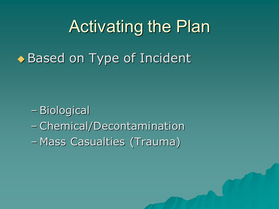 Activating the Plan Based on Type of Incident Based on Type of Incident –Biological –Chemical/Decontamination –Mass Casualties (Trauma)