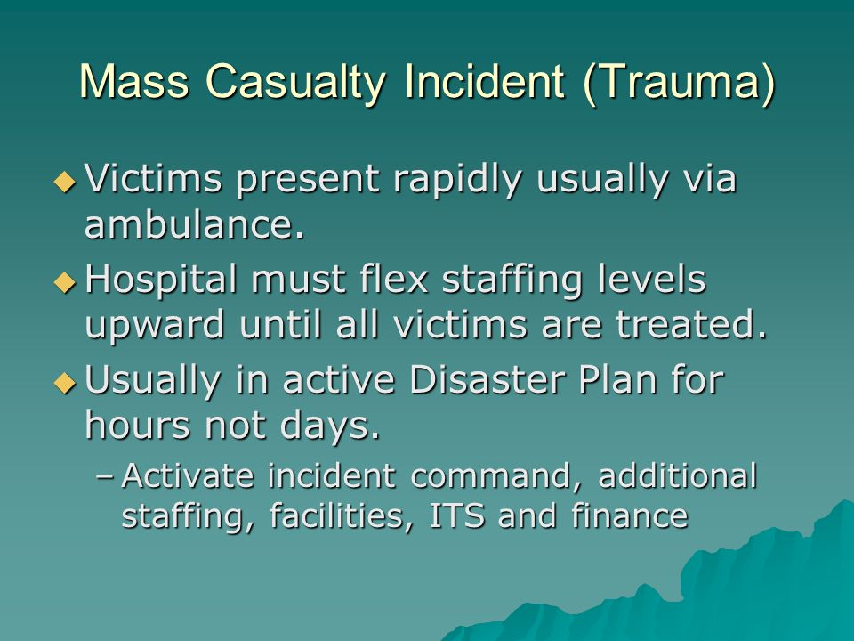 Mass Casualty Incident (Trauma) Victims present rapidly usually via ambulance. Victims present rapidly usually via ambulance. Hospital must flex staff