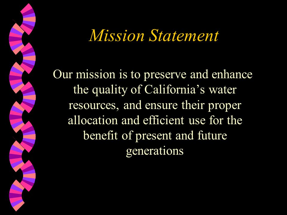 Mission Statement Our mission is to preserve and enhance the quality of Californias water resources, and ensure their proper allocation and efficient use for the benefit of present and future generations