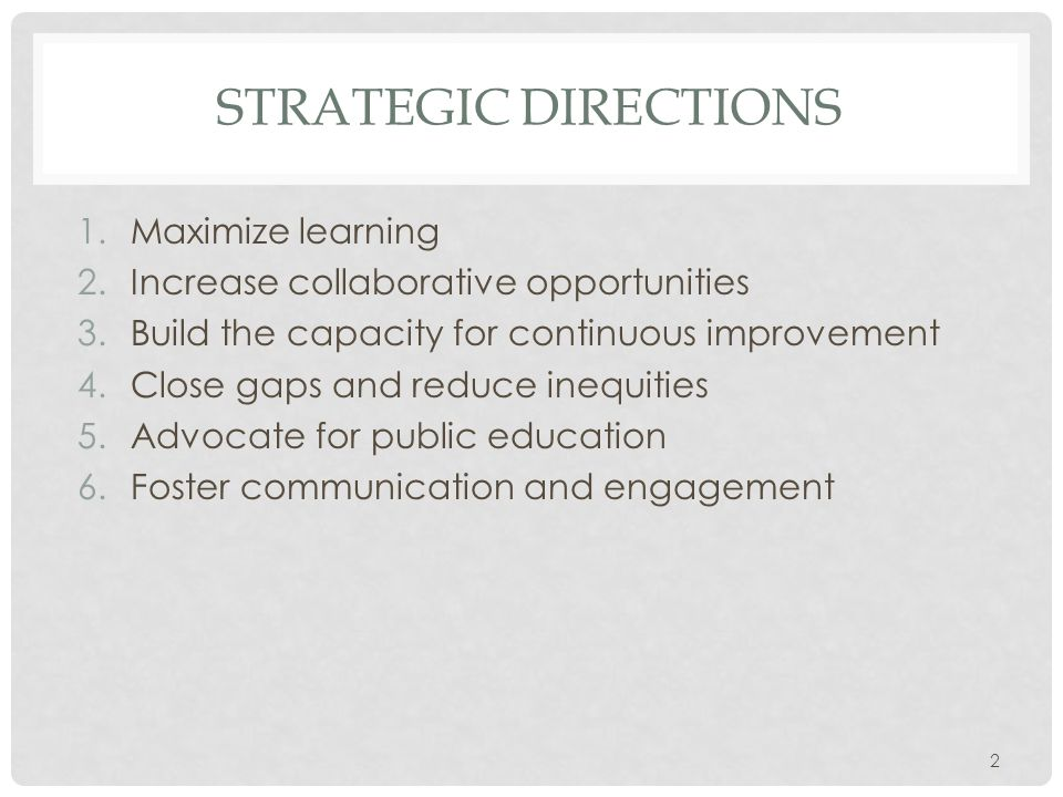 STRATEGIC DIRECTIONS 1.Maximize learning 2.Increase collaborative opportunities 3.Build the capacity for continuous improvement 4.Close gaps and reduce inequities 5.Advocate for public education 6.Foster communication and engagement 2