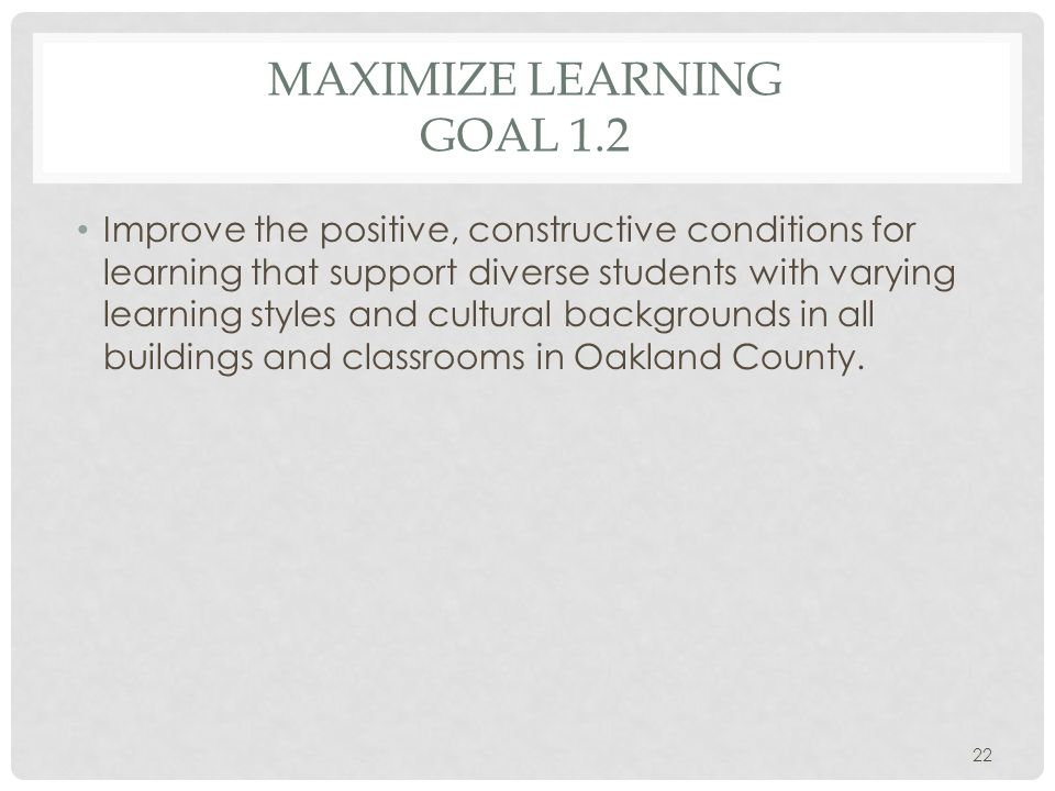 MAXIMIZE LEARNING GOAL 1.2 Improve the positive, constructive conditions for learning that support diverse students with varying learning styles and cultural backgrounds in all buildings and classrooms in Oakland County.