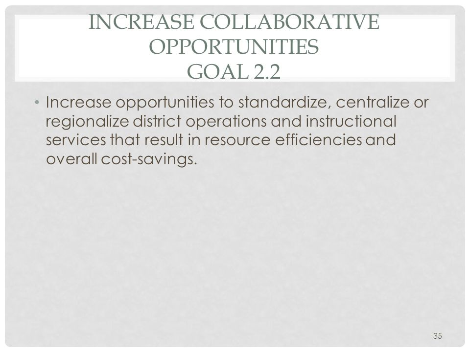 INCREASE COLLABORATIVE OPPORTUNITIES GOAL 2.2 Increase opportunities to standardize, centralize or regionalize district operations and instructional services that result in resource efficiencies and overall cost-savings.