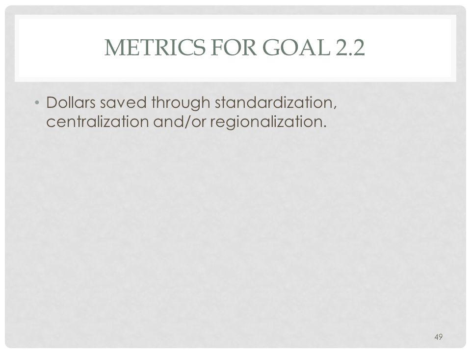 METRICS FOR GOAL 2.2 Dollars saved through standardization, centralization and/or regionalization.