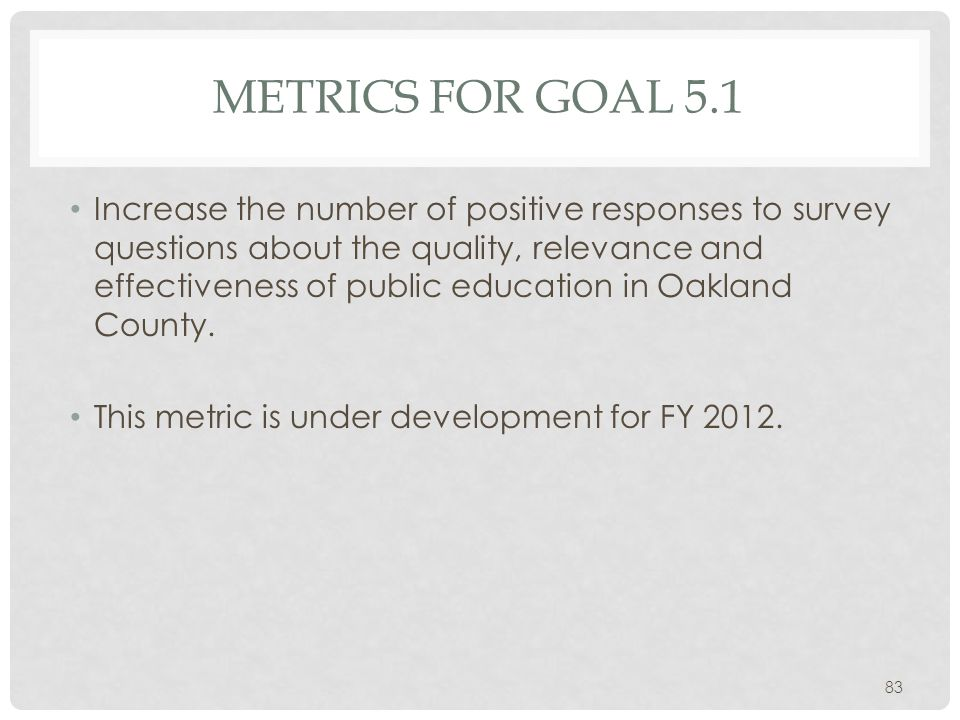 METRICS FOR GOAL 5.1 Increase the number of positive responses to survey questions about the quality, relevance and effectiveness of public education in Oakland County.