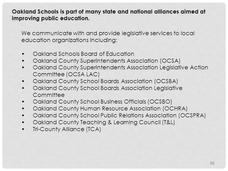 We communicate with and provide legislative services to local education organizations including: Oakland Schools Board of Education Oakland County Superintendents Association (OCSA) Oakland County Superintendents Association Legislative Action Committee (OCSA LAC) Oakland County School Boards Association (OCSBA) Oakland County School Boards Association Legislative Committee Oakland County School Business Officials (OCSBO) Oakland County Human Resource Association (OCHRA) Oakland County School Public Relations Association (OCSPRA) Oakland County Teaching & Learning Council (T&L) Tri-County Alliance (TCA) Oakland Schools is part of many state and national alliances aimed at improving public education.