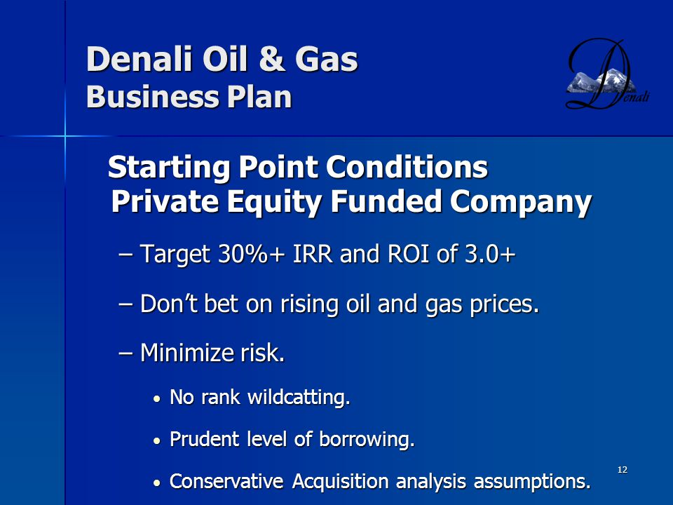 12 Denali Oil & Gas Business Plan Starting Point Conditions Private Equity Funded Company Starting Point Conditions Private Equity Funded Company –Target 30%+ IRR and ROI of 3.0+ –Dont bet on rising oil and gas prices.