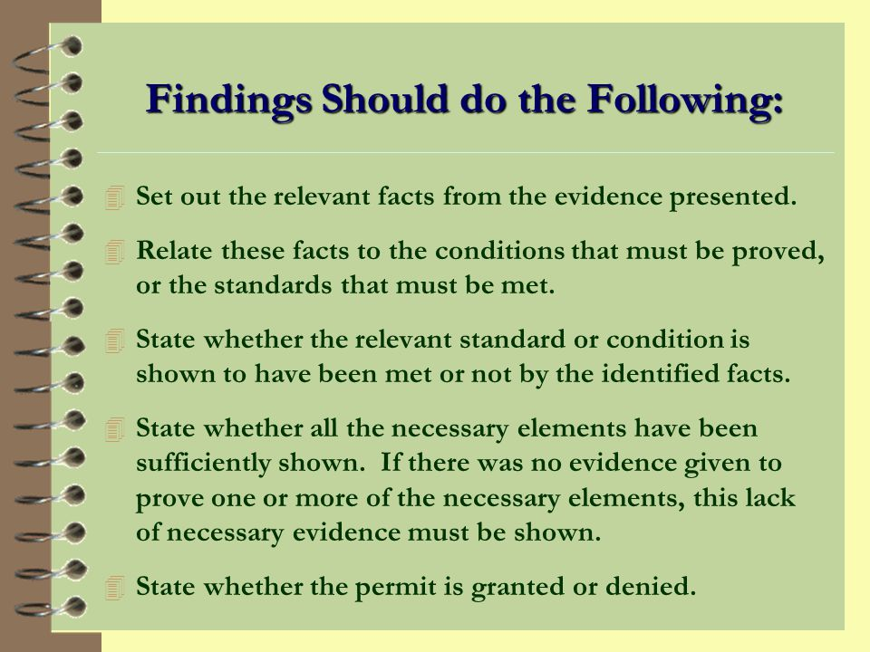 Findings 4 Are a statement of the evidence and reasoning used by commission to arrive at a decision. 4 Must be supported by facts. 4 Are a road map th